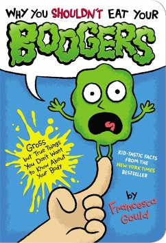 Why You Shouldn't Eat Your Boogers: Gross But True Things You Don't Want to Know about Your Body - Gould, Francesca