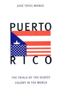Puerto Rico : The Trials of the Oldest Colony in the World - Jose Trias Monge
