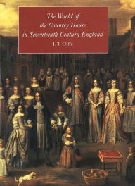 The World of the Country House in Seventeenth-Century England - J. T. Cliffe