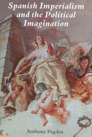 Spanish Imperialism and the Political Imagination: Studies in European and Spanish-American Social and Political Theory 1513-1830 - Anthony Pagden
