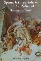 Spanish Imperialism and the Political Imagination: Studies in European and Spanish-American Social and Political Theory 1513-1830
