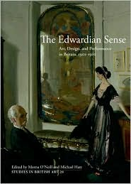 The Edwardian Sense: Art, Design, and Performance in Britain, 1901-1910 - Morna O'Neill (Editor), Michael Hatt (Editor)