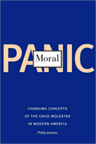 Moral Panic: Changing Concepts of the Child Molester in Modern America - Philip Jenkins