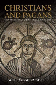 Christians and Pagans: The Conversion of Britain from Alban to Bede - Malcolm Lambert