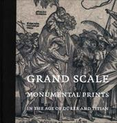 Grand Scale: Monumental Prints in the Age of Durer and Titian - Silver, Larry / Wyckoff, Elizabeth / Armstrong, Lilian