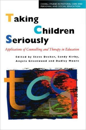 Taking Children Seriously - Steve Decker (Editor), Dudley Moore (Editor), Sandy Kirby (Editor), Angela Greenwood (Editor)