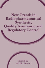 New Trends in Radiopharmaceutical Synthesis, Quality Assurance, and Regulatory Control - Ali M. Emran