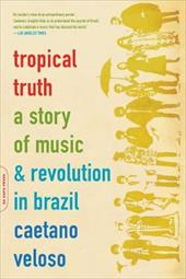 Tropical Truth: A Story of Music and Revolution in Brazil - Veloso, Caetano / Einzig, Barbara / de Sena, Isabel