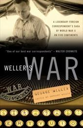 Weller's War: A Legendary Foreign Correspondent's Saga of World War II on Five Continents - Weller, George / Weller, Anthony