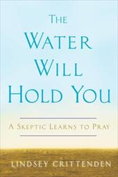 The Water Will Hold You: A Skeptic Learns to Pray - Crittenden, Lindsey
