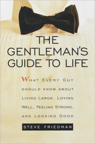 The Gentleman's Guide to Life: What Every Guy Should Know About Living Large, Loving Well, Feeling Strong, and Looking Good - Steve Friedman