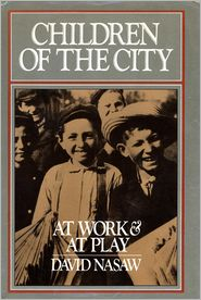 Children Of The City: At Work and at Play David Nasaw Author