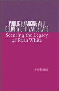 Public Financing and Delivery of HIV/AIDS Care: Securing the Legacy of Ryan White - Committee on the Public Financing and Delivery of HIV Care