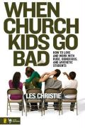 When Church Kids Go Bad: How to Love and Work with Rude, Obnoxious, and Apathetic Students