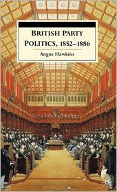 British Party Politics, 1852-1886 - Angus Hawkins