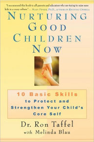 Nurturing Good Children Now: 10 Basic Skills to Protect and Strengthen Your Child's Core Self - Ron Taffel