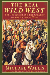 The Real Wild West: The 101 Ranch and the Creation of the American West - Michael Wallis
