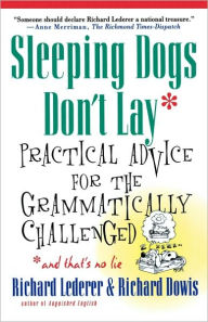 Sleeping Dogs Don't Lay: Practical Advice For The Grammatically Challenged - Richard Lederer