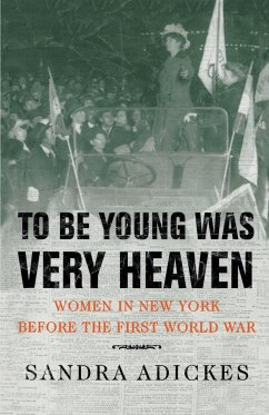 To Be Young Was Very Heaven: Women in New York Before the First World War - Adickes, Sandra