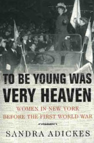 To Be Young Was Very Heaven: Women in New York before the First World War - Sandra E. Adickes