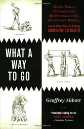 What a Way to Go: The Guillotine, the Pendulum, the Thousand Cuts, the Spanish Donkey, and 66 Other Ways of Putting Someone to Dea - Abbott, Geoffrey