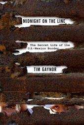 Midnight on the Line: The Secret Life of the U.S. Mexico Border - Gaynor, Tim
