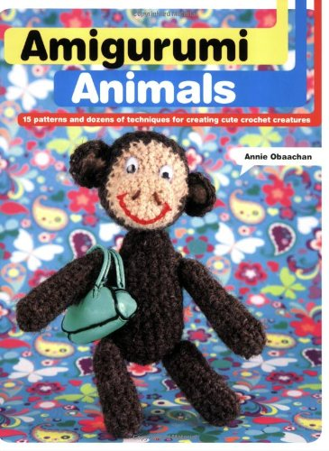 Amigurumi Animals: 15 Patterns and Dozens of Techniques for Creating Cute Crochet Creatures - Obaachan, Annie