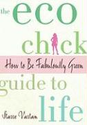The Eco Chick Guide to Life: How to Be Fabulously Green