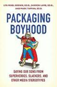 Packaging Boyhood: Saving Our Sons from Superheroes, Slackers, and Other Media Stereotypes