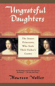 Ungrateful Daughters: The Stuart Princesses Who Stole Their Father's Crown - Maureen Waller