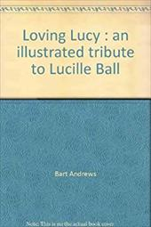 Loving Lucy: An Illustrated Tribute to Lucille Ball - Andrews, Bart
