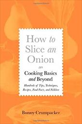 How to Slice an Onion: Cooking Basics and Beyond; Hundreds of Tips, Techniques, Recipes, Food Facts, and Folklore - Crumpacker, Bunny / Struman, Sally Mara