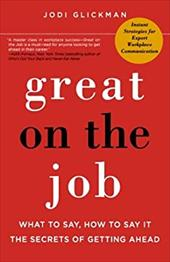 Great on the Job: What to Say, How to Say It, the Secrets of Getting Ahead - Glickman, Jodi