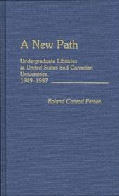 A New Path: Undergraduate Libraries at United States and Canadian Universities, 1949-1987 - Person, Roland Conrad
