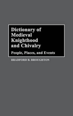 Dictionary of Medieval Knighthood and Chivalry: People, Places and Events - Bradford A. Broughton