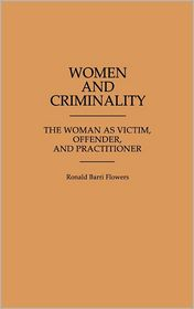 Women and Criminality: The Woman as Victim, Offender, and Practitioner - Ronald Barri Flowers