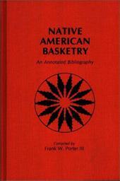 Native American Basketry: An Annotated Bibliography - Porter, Frank W. / Snow, M.