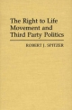 The Right-to-Life Movement and Third Party Politics - Robert J. Spitzer