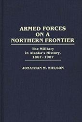 Armed Forces on a Northern Frontier: The Military in Alaska's History, 1867-1987 - Nielson, Jonathan M.