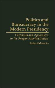 Politics and Bureaucracy in the Modern Presidency: Careerists and Appointees in the Reagan Administration - Robert Maranto