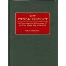 The Pivotal Conflict: A Comprehensive Chronology of the First World War, 1914-1919 - Gerald Herman