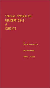 Social Workers' Perceptions of Clients: A Study of the Caseload of a Social Agency - Edgar F. Borgatta