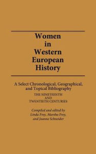 Women in Western European History: A Select Chronological, Geographical, and Topical Bibliography: The Nineteenth and Twentieth Centuries - Linda Frey