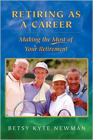 Retiring as a Career: Making the Most of Your Retirement - Betsy Kyte Newman