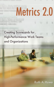 Metrics 2.0: Creating Scorecards for High-Performance Work Teams and Organizations - Ruth A. Huwe