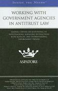 Working with Government Agencies in Antitrust Law: Leading Lawyers on Responding to Investigations, Managing Interactions with Agencies, and Understan