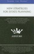 New Strategies for Estate Planning: Leading Lawyers on Working with Clients, Updating Traditional Strategies, and Responding to Recent Legal and Econo