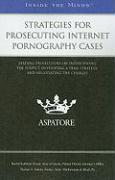 Strategies for Prosecuting Internet Pornography Cases: Leading Prosecutors on Interviewing the Suspect, Developing a Trial Strategy, and Negotiating t