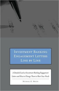 Investment Banking Engagement Letters Line by Line: A Detailed Look at Investment Banking Engagement Letters and How to Change Them to Meet Your Needs - Michael O. Braun