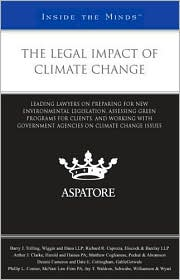 The Legal Impact of Climate Change: Leading Lawyers on Preparing for New Environmental Legislation, Assessing Green Programs for Clients, and Working with Government Agencies on Climate Change Issues (Inside the Minds) - Aspatore Books Staff